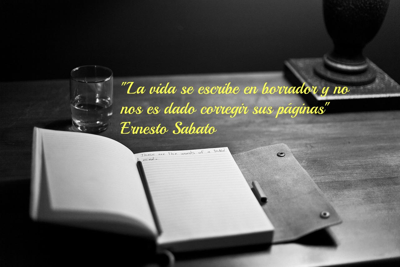 Aforismo de Ernesto Sabato: La vida se escribe en borrador y no nos es dado corregir sus páginas